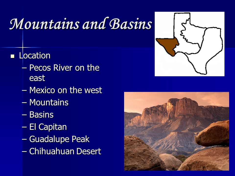 Mountains and Basins Location Location –Pecos River on the east –Mexico on the west –Mountains –Basins –El Capitan –Guadalupe Peak –Chihuahuan Desert