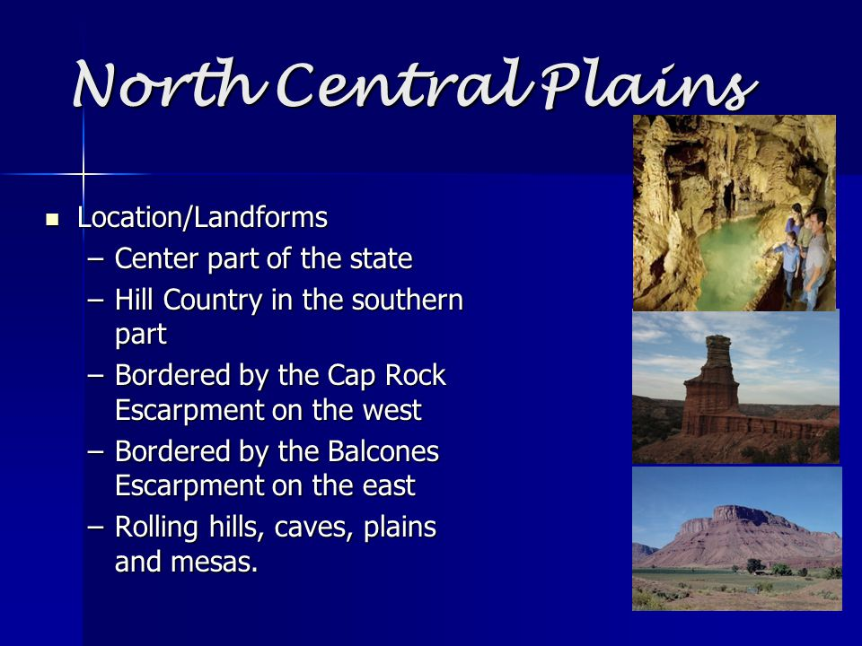 North Central Plains Location/Landforms Location/Landforms –Center part of the state –Hill Country in the southern part –Bordered by the Cap Rock Escarpment on the west –Bordered by the Balcones Escarpment on the east –Rolling hills, caves, plains and mesas.