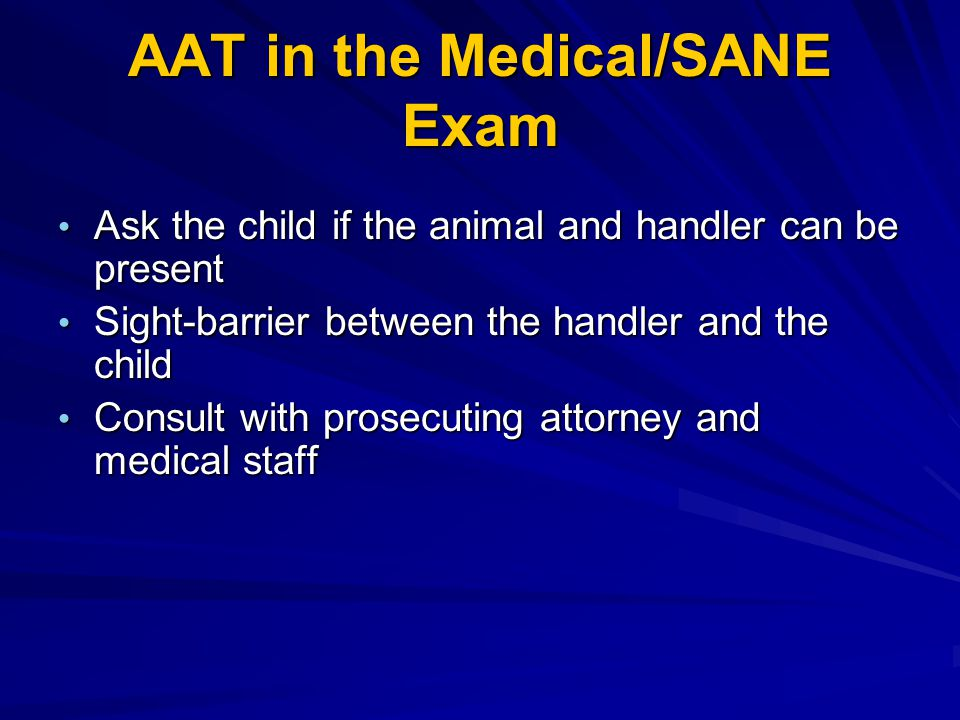 AAT in the Medical/SANE Exam Ask the child if the animal and handler can be present Ask the child if the animal and handler can be present Sight-barri