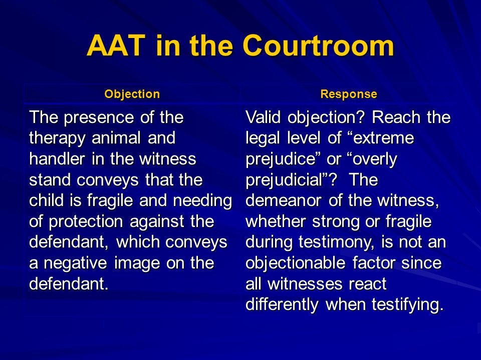 AAT in the Courtroom ObjectionResponse The presence of the therapy animal and handler in the witness stand conveys that the child is fragile and needi
