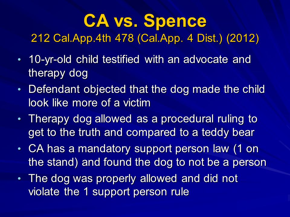 CA vs. Spence 212 Cal.App.4th 478 (Cal.App. 4 Dist.) (2012) 10-yr-old child testified with an advocate and therapy dog 10-yr-old child testified with