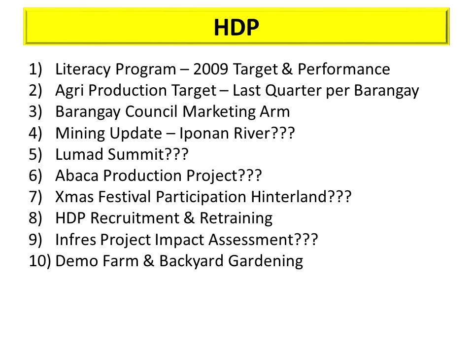 HDP 1)Literacy Program – 2009 Target & Performance 2)Agri Production Target – Last Quarter per Barangay 3)Barangay Council Marketing Arm 4)Mining Update – Iponan River??.