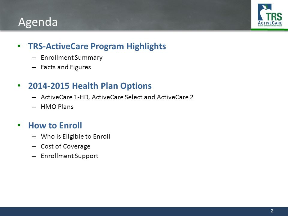 2 Agenda TRS-ActiveCare Program Highlights – Enrollment Summary – Facts and Figures 2014-2015 Health Plan Options – ActiveCare 1-HD, ActiveCare Select