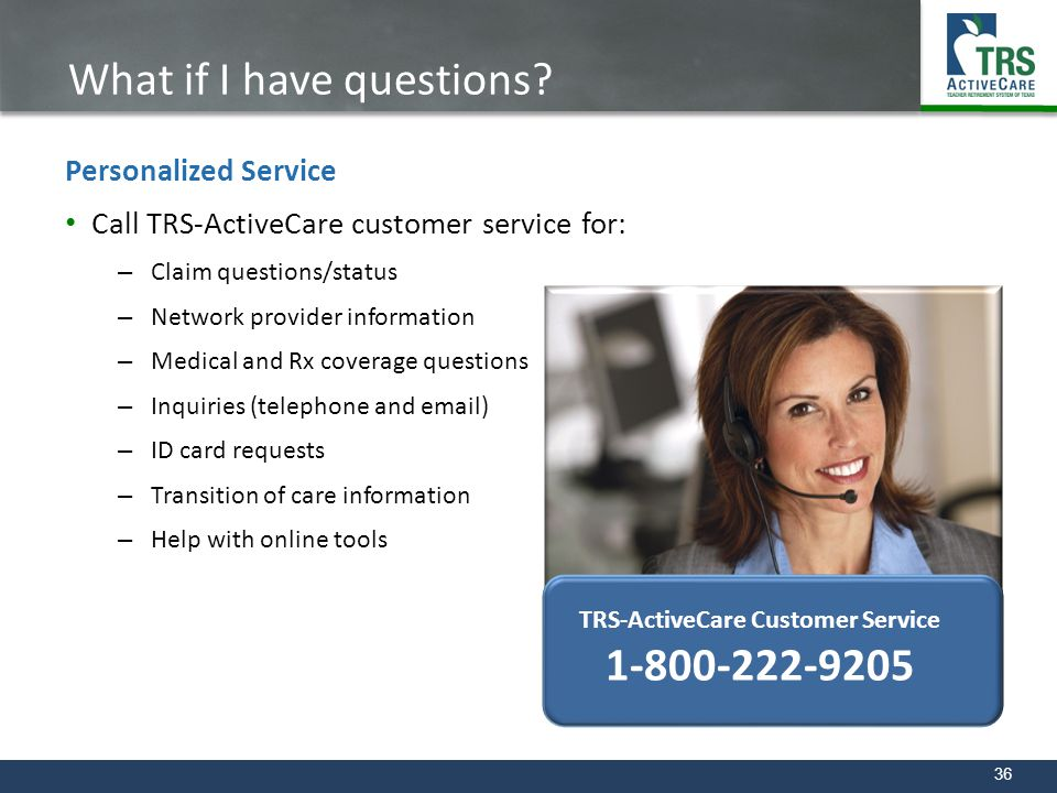36 What if I have questions? Call TRS-ActiveCare customer service for: – Claim questions/status – Network provider information – Medical and Rx covera