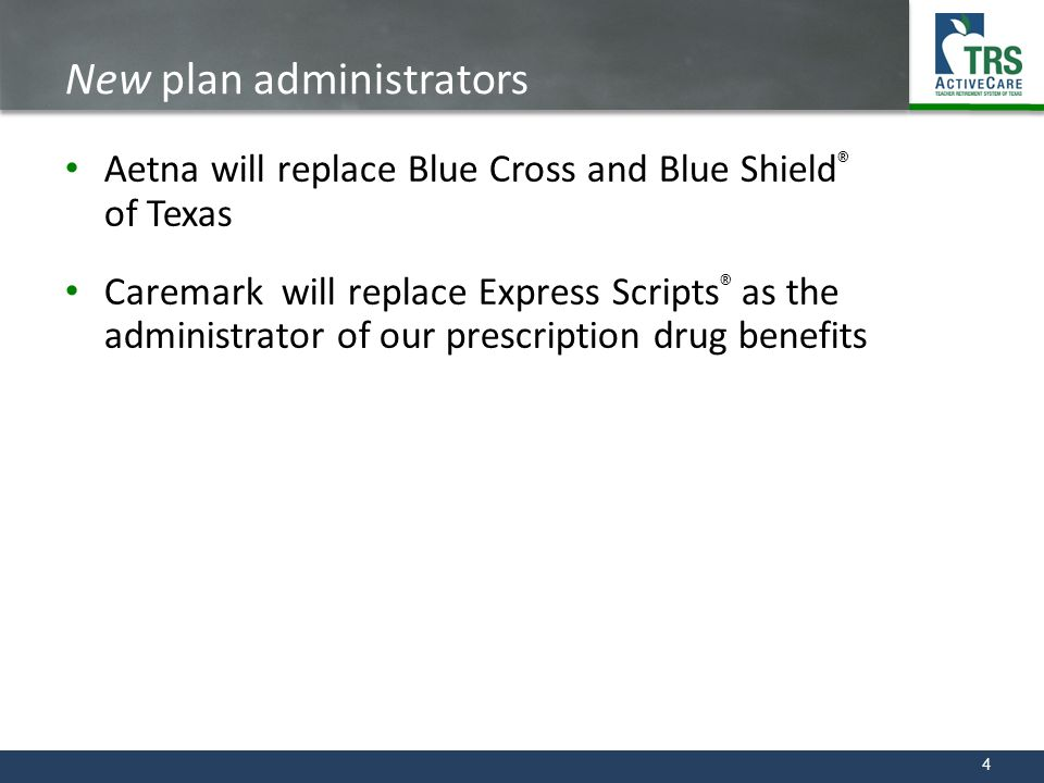 4 New plan administrators Aetna will replace Blue Cross and Blue Shield ® of Texas Caremark will replace Express Scripts ® as the administrator of our