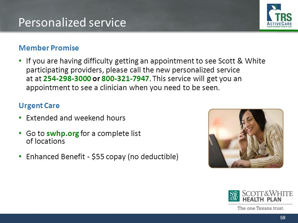 59 Personalized service Member Promise If you are having difficulty getting an appointment to see Scott & White participating providers, please call t