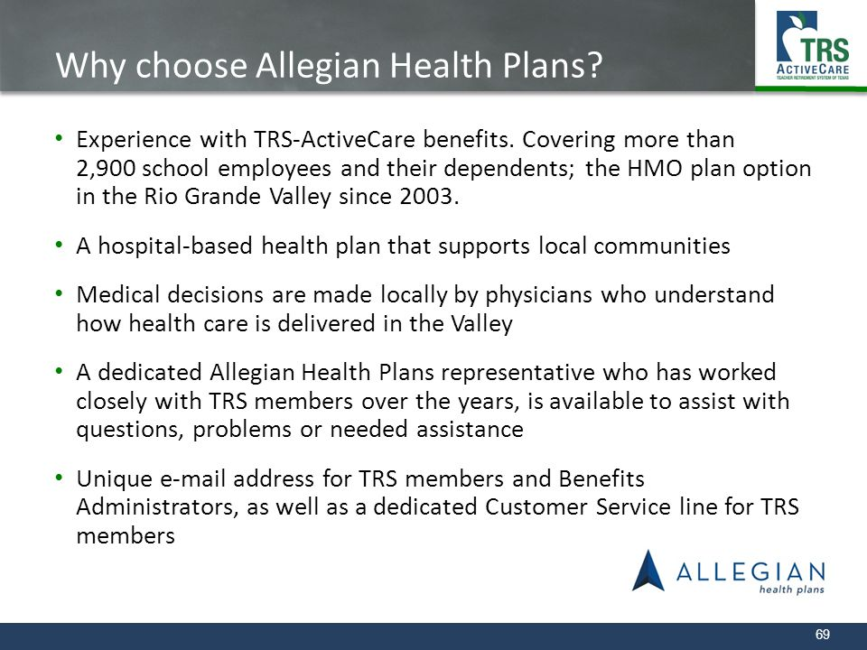 69 Why choose Allegian Health Plans? Experience with TRS-ActiveCare benefits. Covering more than 2,900 school employees and their dependents; the HMO