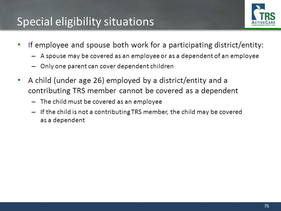 75 Special eligibility situations If employee and spouse both work for a participating district/entity: – A spouse may be covered as an employee or as