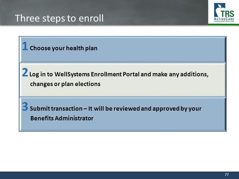 77 Three steps to enroll 1 Choose your health plan 2 Log in to WellSystems Enrollment Portal and make any additions, changes or plan elections 3 Submi