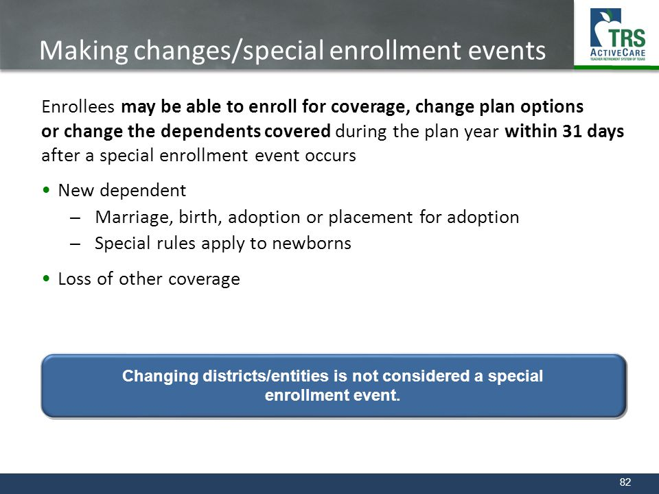 82 Making changes/special enrollment events Enrollees may be able to enroll for coverage, change plan options or change the dependents covered during
