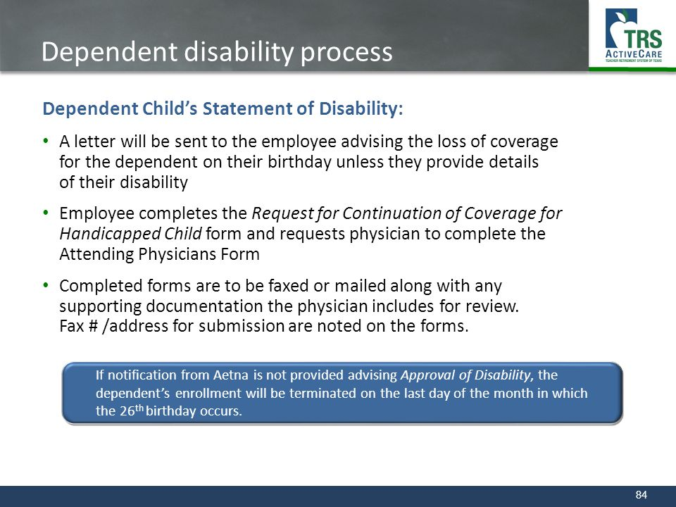 84 Dependent disability process Dependent Child's Statement of Disability: A letter will be sent to the employee advising the loss of coverage for the