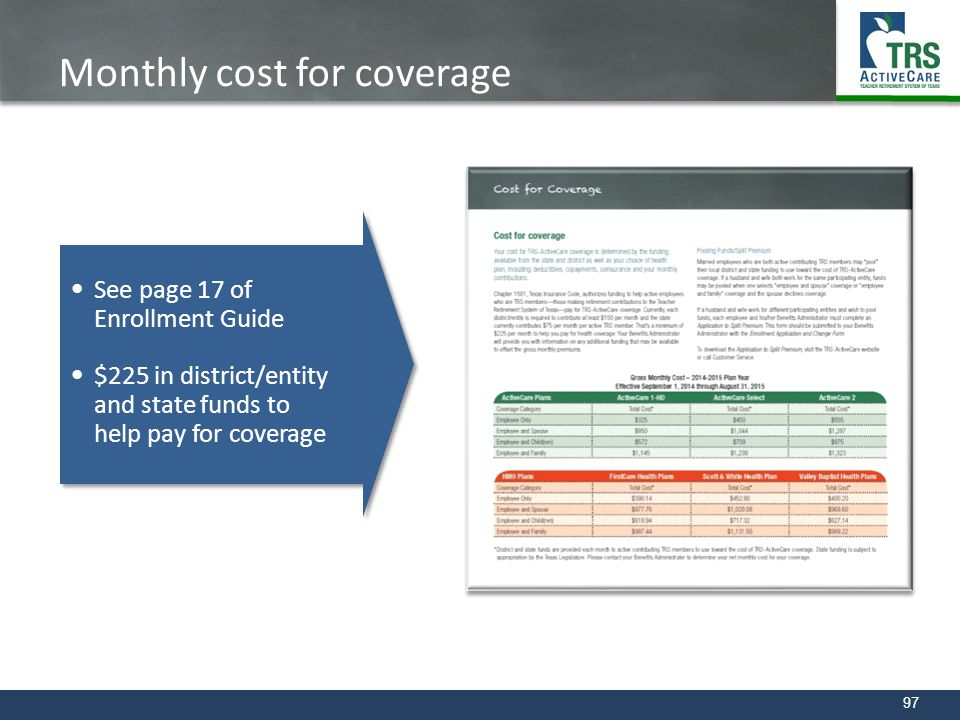 97 Monthly cost for coverage See page 17 of Enrollment Guide $225 in district/entity and state funds to help pay for coverage See page 17 of Enrollmen