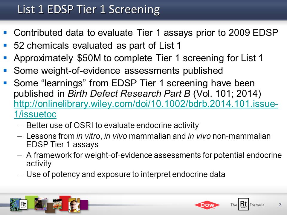 3 List 1 EDSP Tier 1 Screening  Contributed data to evaluate Tier 1 assays prior to 2009 EDSP  52 chemicals evaluated as part of List 1  Approximately $50M to complete Tier 1 screening for List 1  Some weight-of-evidence assessments published  Some learnings from EDSP Tier 1 screening have been published in Birth Defect Research Part B (Vol.