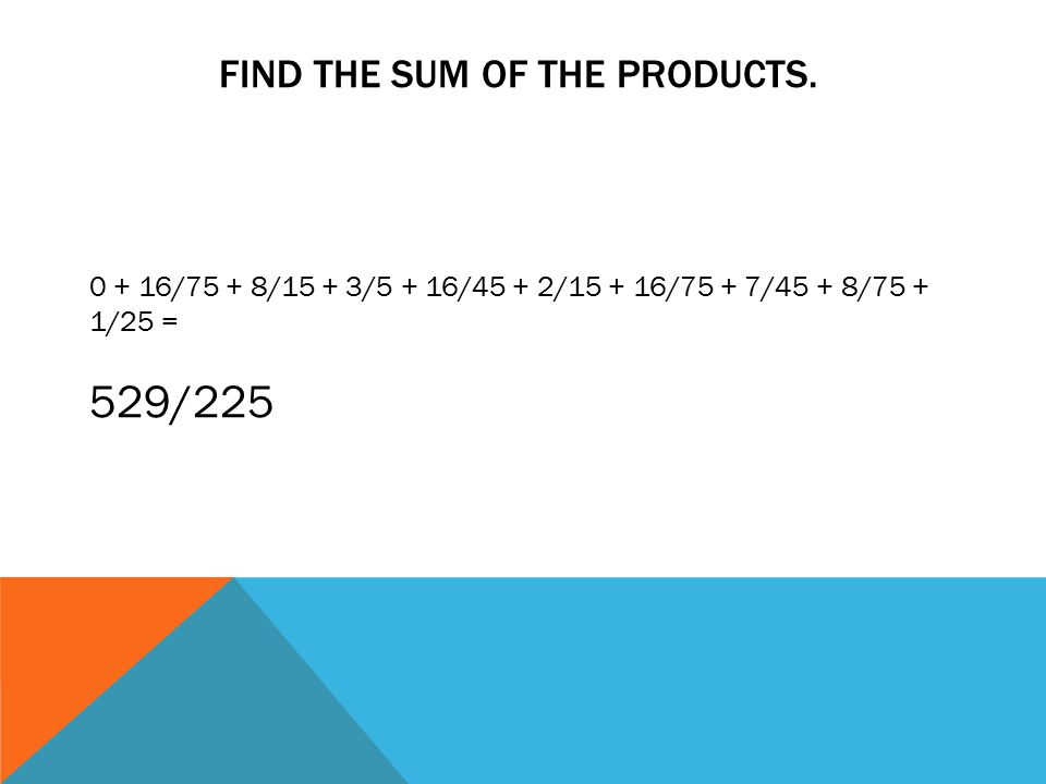 FIND THE SUM OF THE PRODUCTS. 0 + 16/75 + 8/15 + 3/5 + 16/45 + 2/15 + 16/75 + 7/45 + 8/75 + 1/25 = 529/225