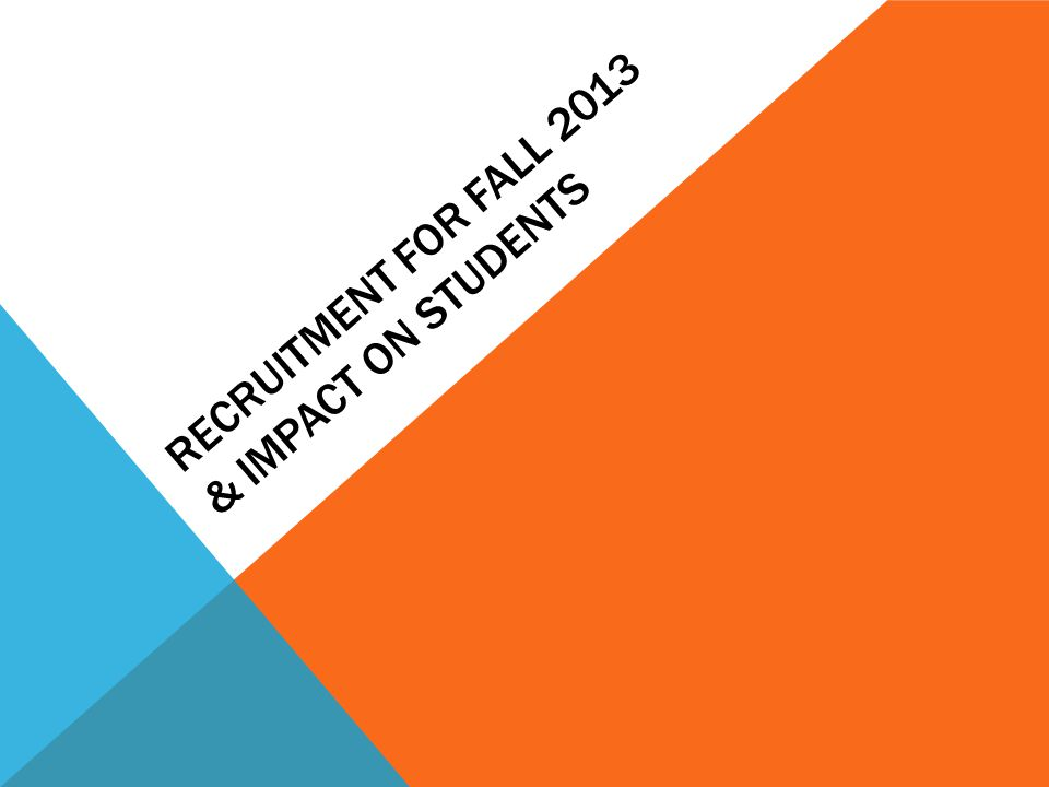 RECRUITMENT FOR FALL 2013 & IMPACT ON STUDENTS