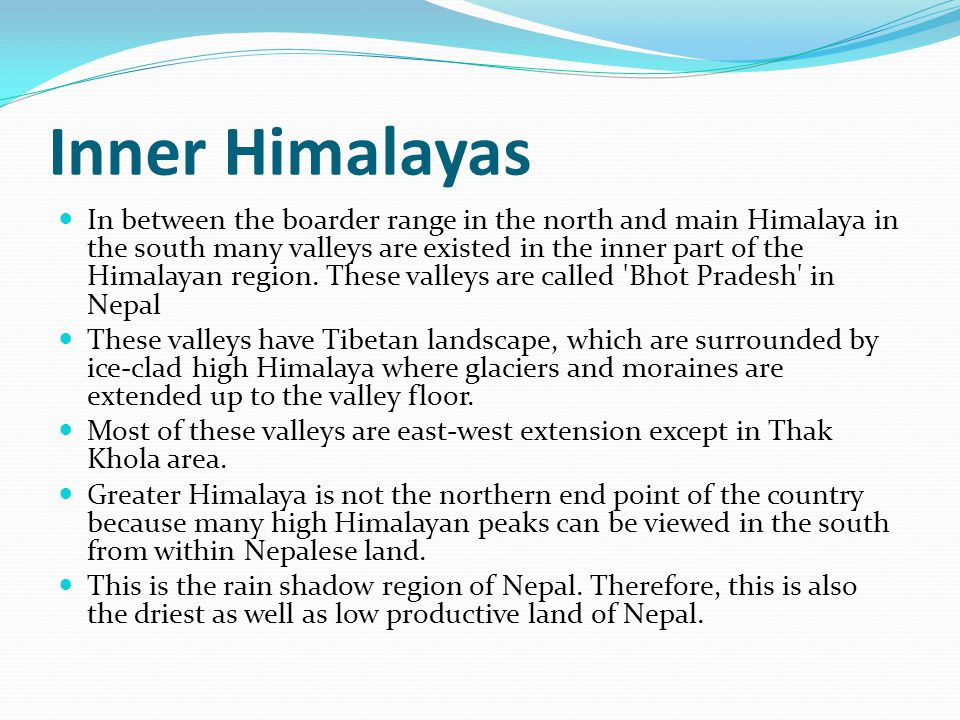 Inner Himalayas In between the boarder range in the north and main Himalaya in the south many valleys are existed in the inner part of the Himalayan region.