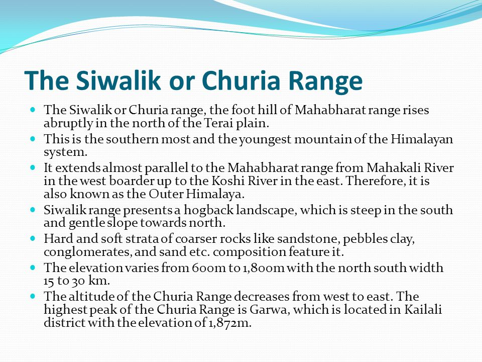 The Siwalik or Churia Range The Siwalik or Churia range, the foot hill of Mahabharat range rises abruptly in the north of the Terai plain.