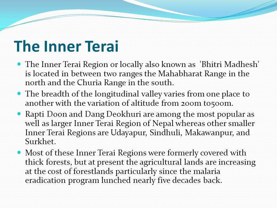 The Inner Terai The Inner Terai Region or locally also known as Bhitri Madhesh is located in between two ranges the Mahabharat Range in the north and the Churia Range in the south.