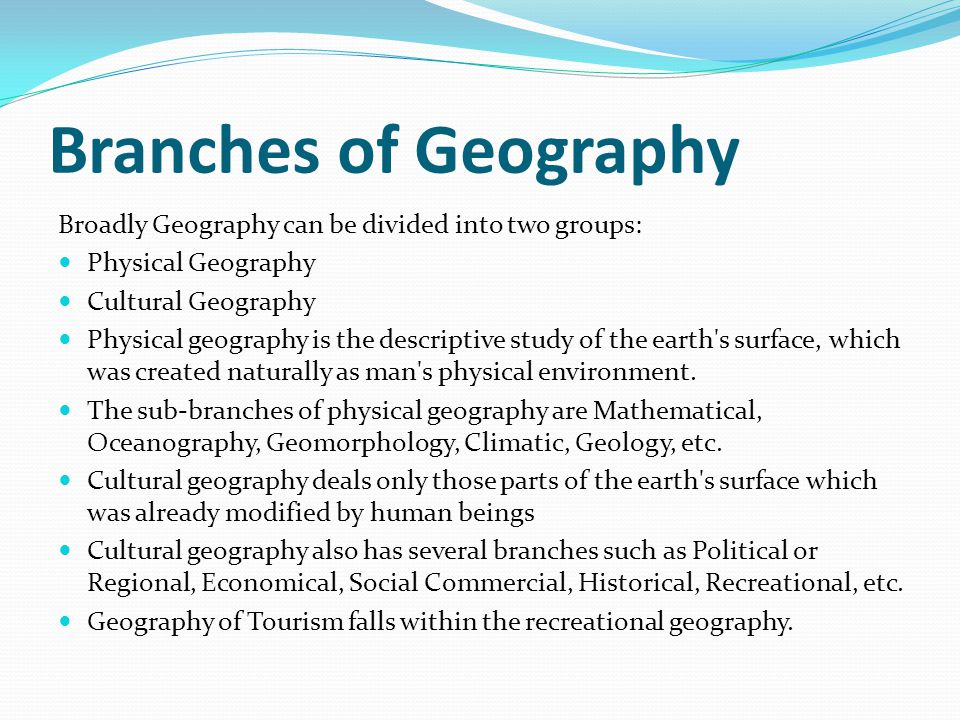 Branches of Geography Broadly Geography can be divided into two groups: Physical Geography Cultural Geography Physical geography is the descriptive study of the earth s surface, which was created naturally as man s physical environment.