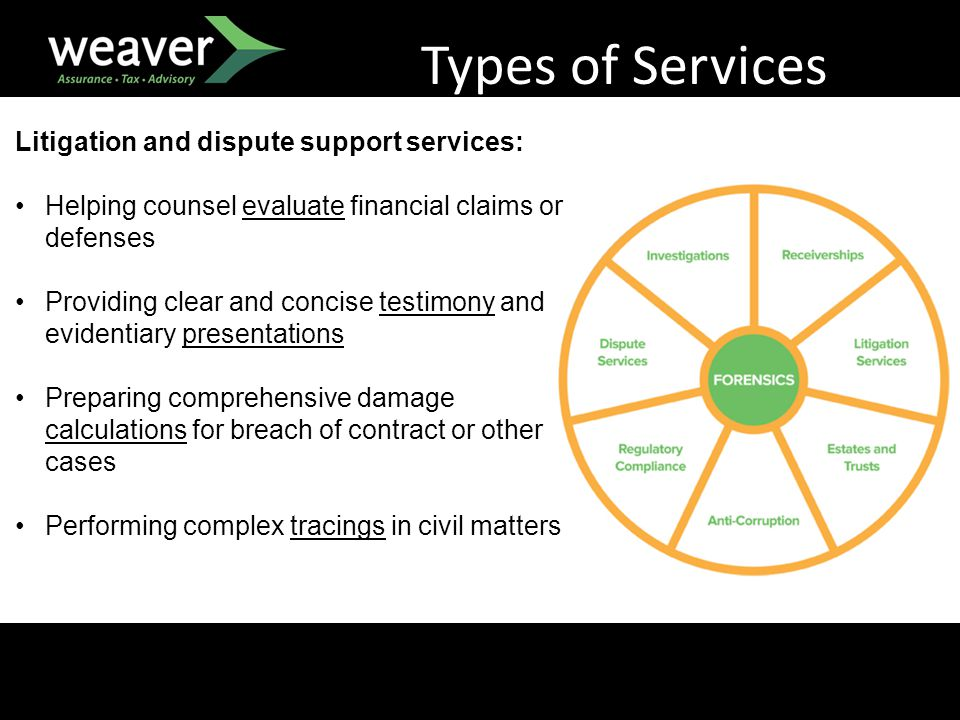 Types of Services Litigation and dispute support services: Helping counsel evaluate financial claims or defenses Providing clear and concise testimony and evidentiary presentations Preparing comprehensive damage calculations for breach of contract or other cases Performing complex tracings in civil matters