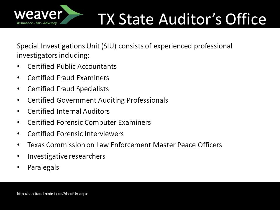 Special Investigations Unit (SIU) consists of experienced professional investigators including: Certified Public Accountants Certified Fraud Examiners Certified Fraud Specialists Certified Government Auditing Professionals Certified Internal Auditors Certified Forensic Computer Examiners Certified Forensic Interviewers Texas Commission on Law Enforcement Master Peace Officers Investigative researchers Paralegals http://sao.fraud.state.tx.us/AboutUs.aspx TX State Auditor's Office