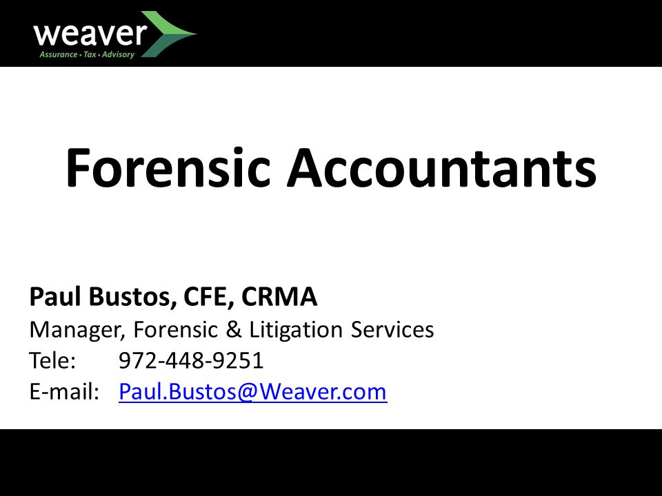 Forensic Accountants Paul Bustos, CFE, CRMA Manager, Forensic & Litigation Services Tele: 972-448-9251 E-mail: Paul.Bustos@Weaver.comPaul.Bustos@Weaver.com