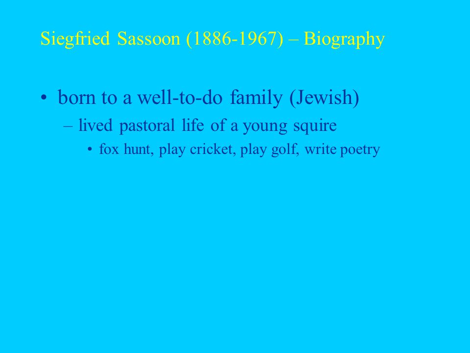 Siegfried Sassoon (1886-1967) – Biography born to a well-to-do family (Jewish) –lived pastoral life of a young squire fox hunt, play cricket, play golf, write poetry