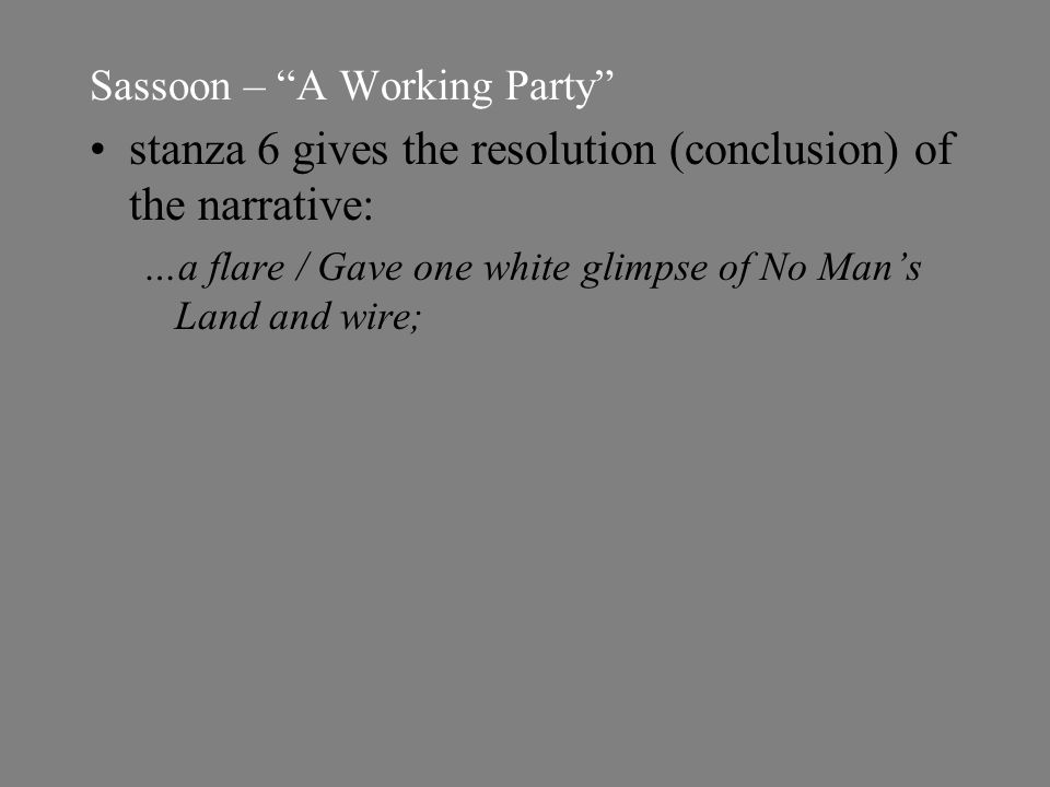 Sassoon – A Working Party stanza 6 gives the resolution (conclusion) of the narrative: …a flare / Gave one white glimpse of No Man's Land and wire;