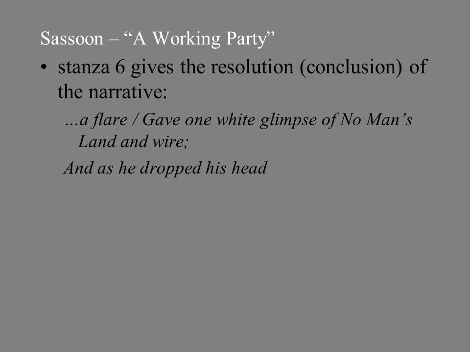 Sassoon – A Working Party stanza 6 gives the resolution (conclusion) of the narrative: …a flare / Gave one white glimpse of No Man's Land and wire; And as he dropped his head