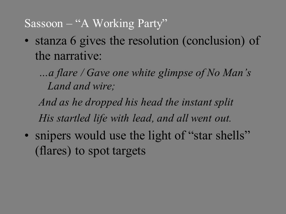 Sassoon – A Working Party stanza 6 gives the resolution (conclusion) of the narrative: …a flare / Gave one white glimpse of No Man's Land and wire; And as he dropped his head the instant split His startled life with lead, and all went out.