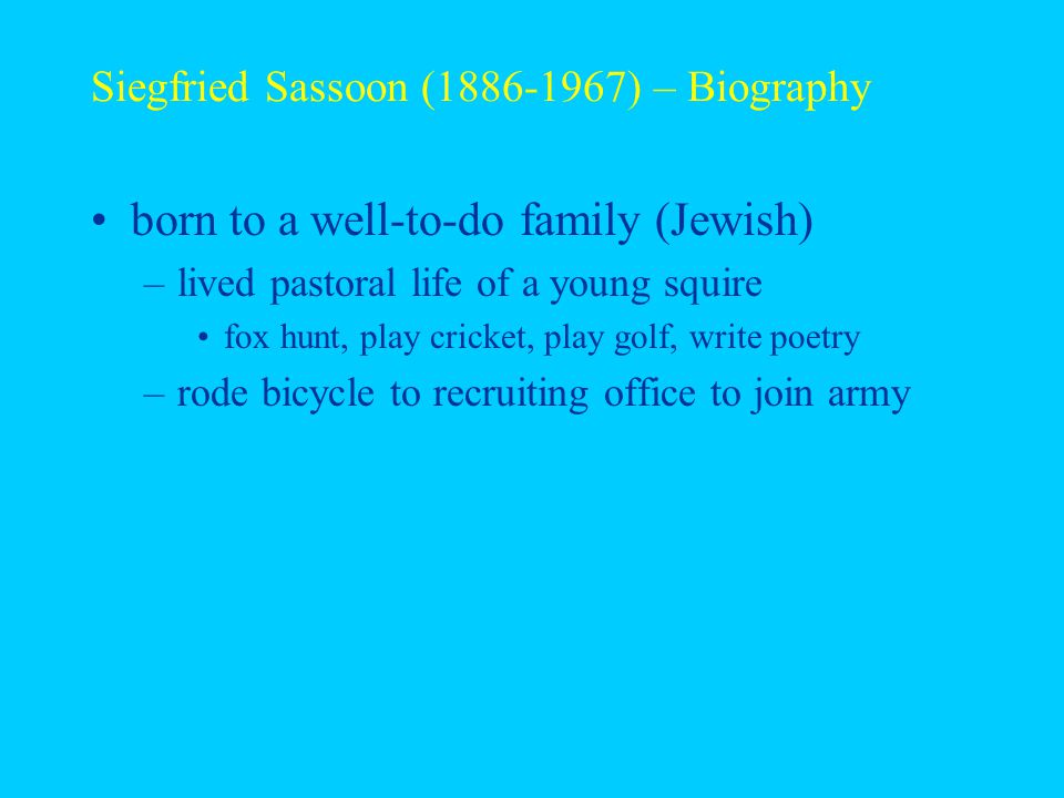 Siegfried Sassoon (1886-1967) – Biography born to a well-to-do family (Jewish) –lived pastoral life of a young squire fox hunt, play cricket, play golf, write poetry –rode bicycle to recruiting office to join army