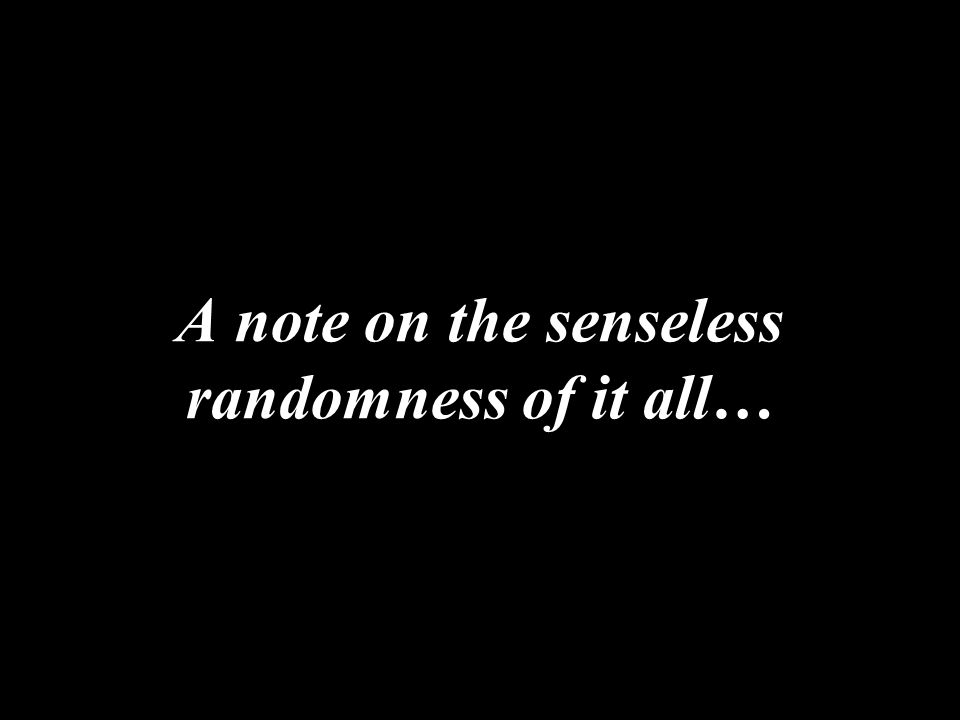 A note on the senseless randomness of it all…