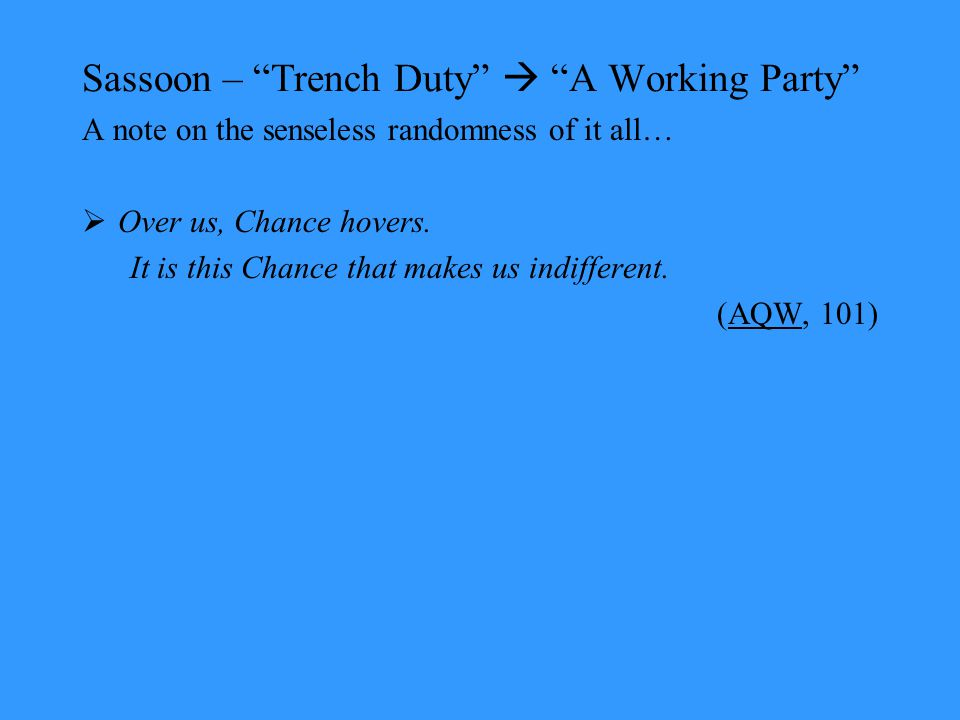 Sassoon – Trench Duty  A Working Party A note on the senseless randomness of it all…  Over us, Chance hovers.