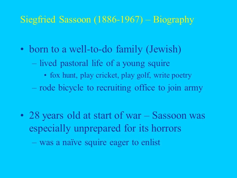 Siegfried Sassoon (1886-1967) – Biography born to a well-to-do family (Jewish) –lived pastoral life of a young squire fox hunt, play cricket, play golf, write poetry –rode bicycle to recruiting office to join army 28 years old at start of war – Sassoon was especially unprepared for its horrors –was a naïve squire eager to enlist