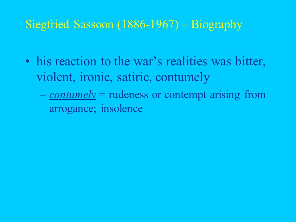 Siegfried Sassoon (1886-1967) – Biography his reaction to the war's realities was bitter, violent, ironic, satiric, contumely –contumely = rudeness or contempt arising from arrogance; insolence