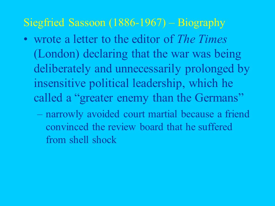 Siegfried Sassoon (1886-1967) – Biography wrote a letter to the editor of The Times (London) declaring that the war was being deliberately and unnecessarily prolonged by insensitive political leadership, which he called a greater enemy than the Germans –narrowly avoided court martial because a friend convinced the review board that he suffered from shell shock