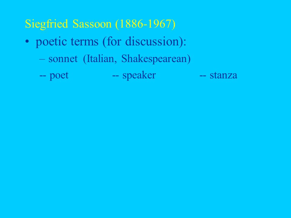 Siegfried Sassoon (1886-1967) poetic terms (for discussion): –sonnet (Italian, Shakespearean) -- poet-- speaker-- stanza