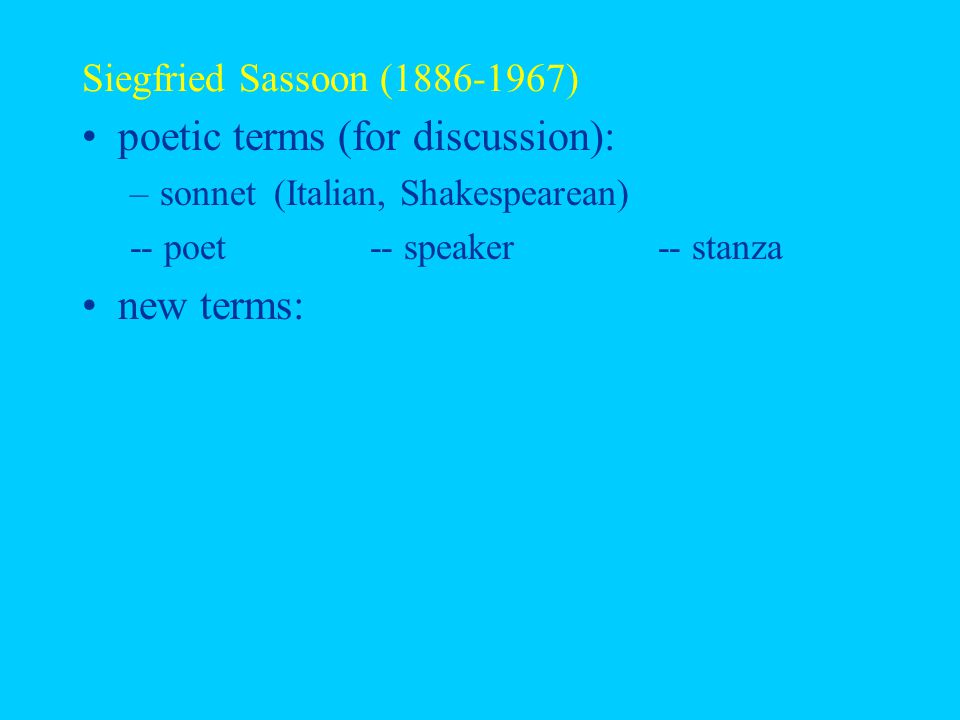 Siegfried Sassoon (1886-1967) poetic terms (for discussion): –sonnet (Italian, Shakespearean) -- poet-- speaker-- stanza new terms: