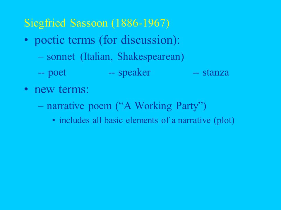 Siegfried Sassoon (1886-1967) poetic terms (for discussion): –sonnet (Italian, Shakespearean) -- poet-- speaker-- stanza new terms: –narrative poem ( A Working Party ) includes all basic elements of a narrative (plot)