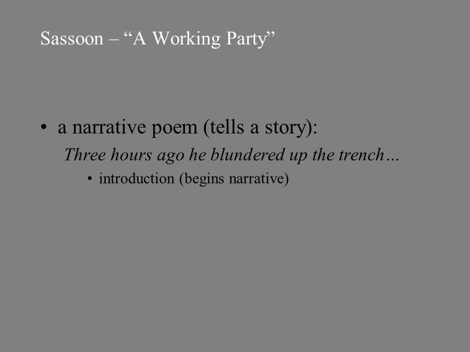 Sassoon – A Working Party a narrative poem (tells a story): Three hours ago he blundered up the trench… introduction (begins narrative)