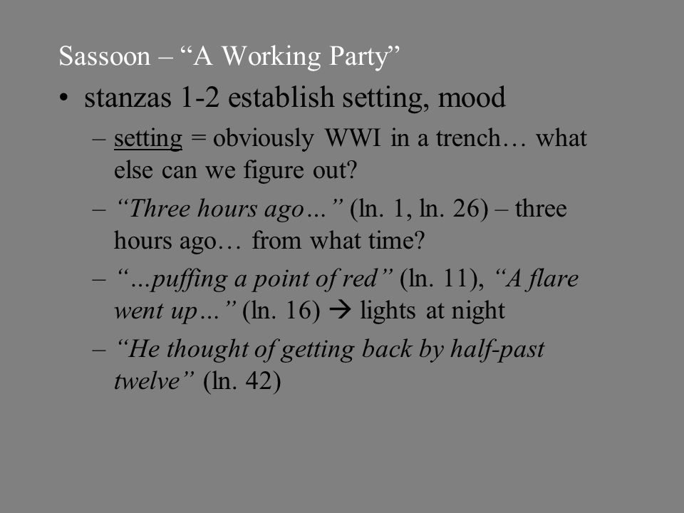 Sassoon – A Working Party stanzas 1-2 establish setting, mood –setting = obviously WWI in a trench… what else can we figure out.
