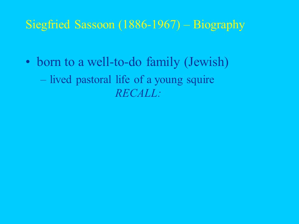 Siegfried Sassoon (1886-1967) – Biography born to a well-to-do family (Jewish) –lived pastoral life of a young squire RECALL: –pastoral = of/relating to the countryside