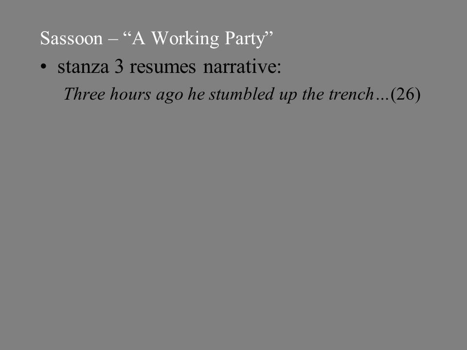 Sassoon – A Working Party stanza 3 resumes narrative: Three hours ago he stumbled up the trench…(26)