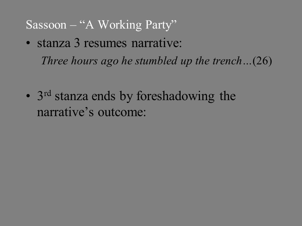 Sassoon – A Working Party stanza 3 resumes narrative: Three hours ago he stumbled up the trench…(26) 3 rd stanza ends by foreshadowing the narrative's outcome: