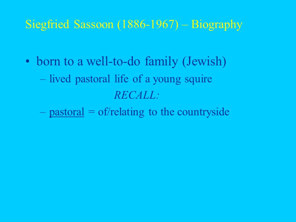 Siegfried Sassoon (1886-1967) – Biography born to a well-to-do family (Jewish) –lived pastoral life of a young squire RECALL: –pastoral = of/relating to the countryside –squire = a country gentleman, esp.