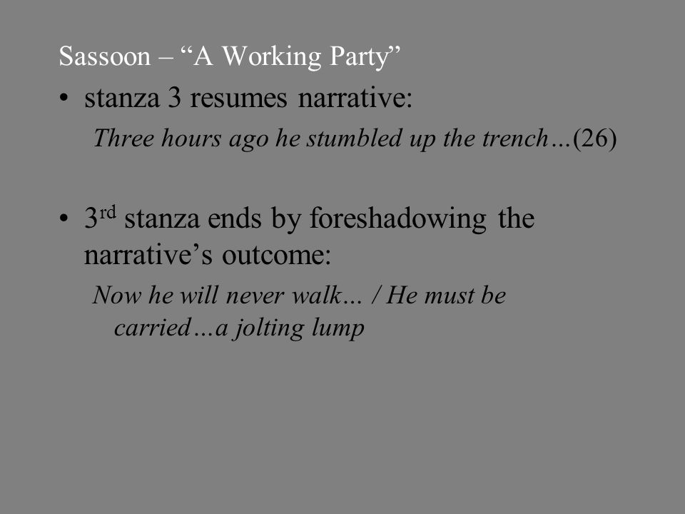 Sassoon – A Working Party stanza 3 resumes narrative: Three hours ago he stumbled up the trench…(26) 3 rd stanza ends by foreshadowing the narrative's outcome: Now he will never walk… / He must be carried…a jolting lump