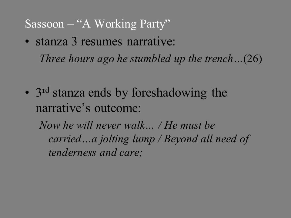 Sassoon – A Working Party stanza 3 resumes narrative: Three hours ago he stumbled up the trench…(26) 3 rd stanza ends by foreshadowing the narrative's outcome: Now he will never walk… / He must be carried…a jolting lump / Beyond all need of tenderness and care;