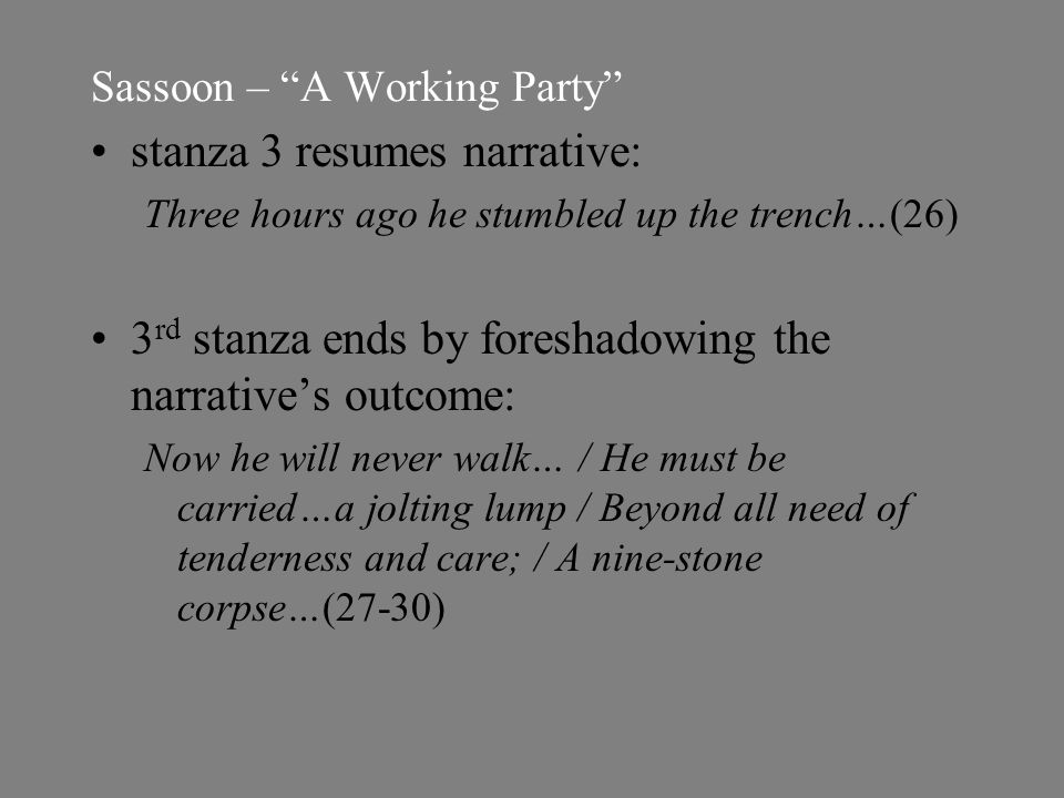 Sassoon – A Working Party stanza 3 resumes narrative: Three hours ago he stumbled up the trench…(26) 3 rd stanza ends by foreshadowing the narrative's outcome: Now he will never walk… / He must be carried…a jolting lump / Beyond all need of tenderness and care; / A nine-stone corpse…(27-30)