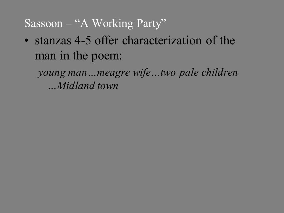 Sassoon – A Working Party stanzas 4-5 offer characterization of the man in the poem: young man…meagre wife…two pale children …Midland town