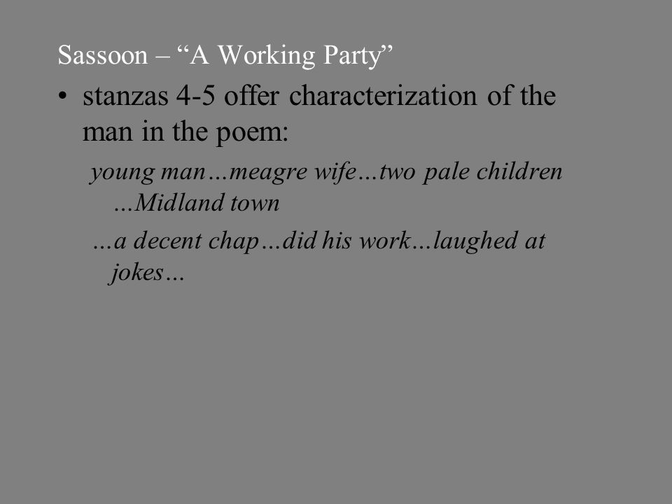 Sassoon – A Working Party stanzas 4-5 offer characterization of the man in the poem: young man…meagre wife…two pale children …Midland town …a decent chap…did his work…laughed at jokes…